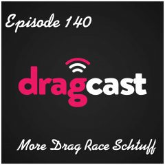 140: More Drag Race Schtuff